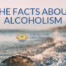 Facts About Alcoholism, Alcohol Addiction, and Alcohol Use Disorder