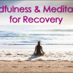 Benefits of Mindfulness and Meditation for Recovery